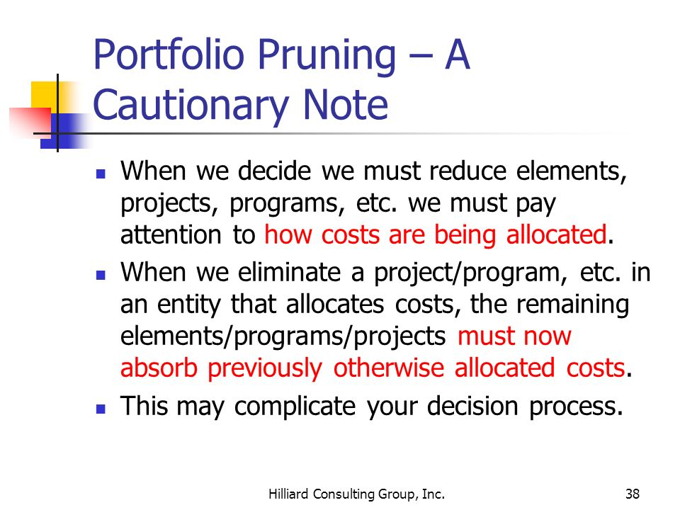 Hilliard Consulting Group, Inc.38 Portfolio Pruning – A Cautionary Note When we decide we must reduce elements, projects, programs, etc. we must pay a