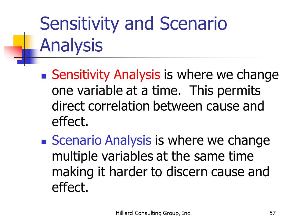 Hilliard Consulting Group, Inc.57 Sensitivity and Scenario Analysis Sensitivity Analysis is where we change one variable at a time. This permits direc
