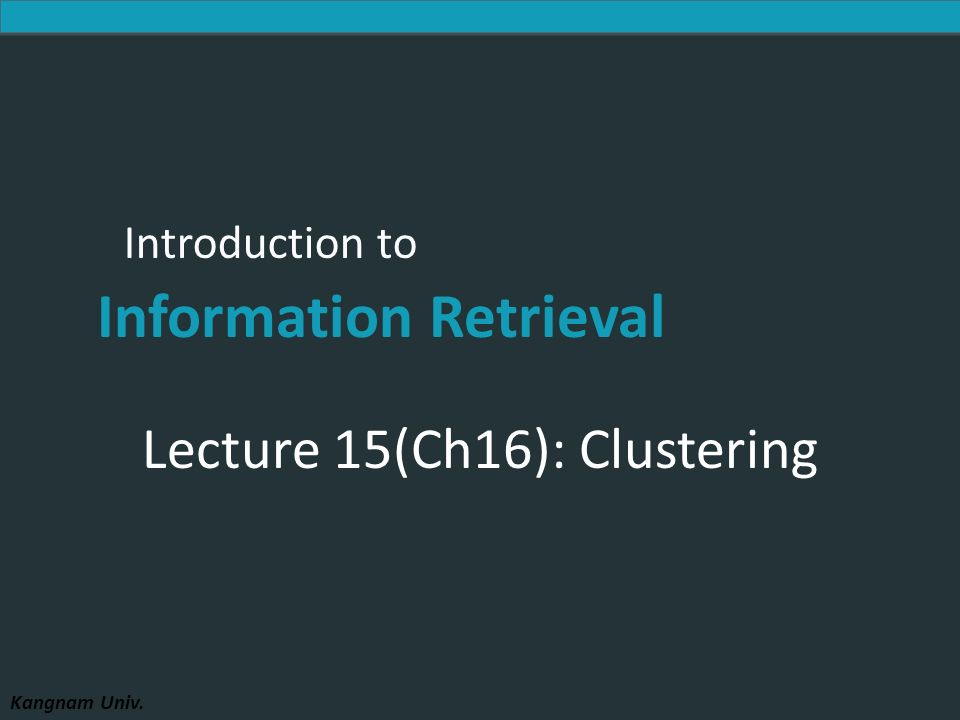 Introduction to Information Retrieval Kangnam Univ. Introduction to Information Retrieval Lecture 15(Ch16): Clustering