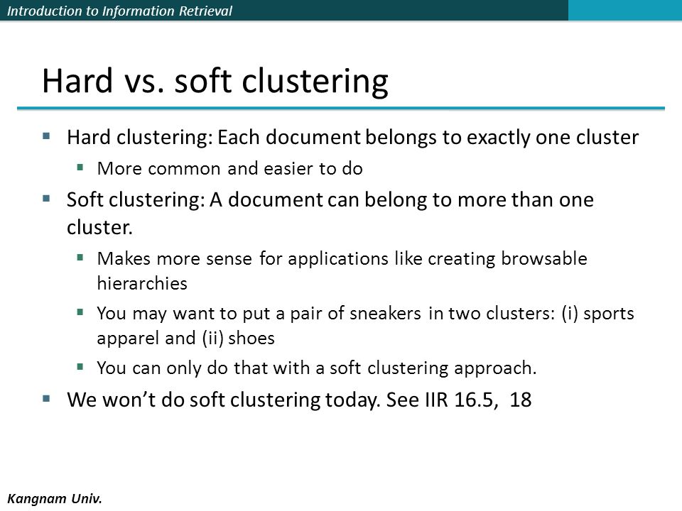 Introduction to Information Retrieval Kangnam Univ. Hard vs. soft clustering Hard clustering: Each document belongs to exactly one cluster More common
