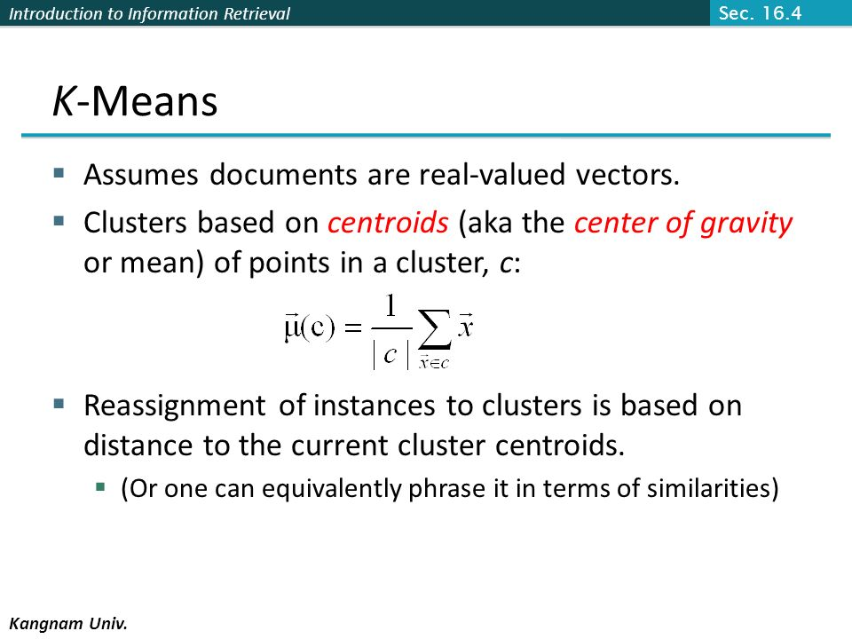 Introduction to Information Retrieval Kangnam Univ. K-Means Assumes documents are real-valued vectors. Clusters based on centroids (aka the center of