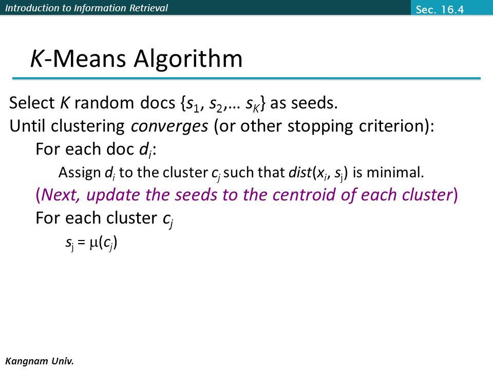 Introduction to Information Retrieval Kangnam Univ. K-Means Algorithm Select K random docs {s 1, s 2,… s K } as seeds. Until clustering converges (or