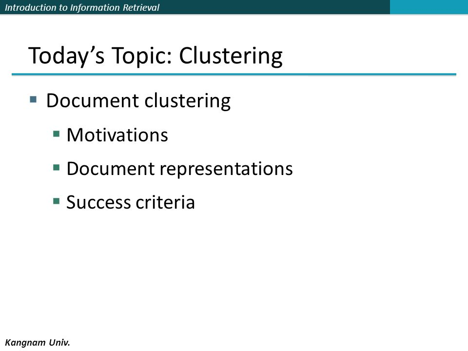 Introduction to Information Retrieval Kangnam Univ. Todays Topic: Clustering Document clustering Motivations Document representations Success criteria