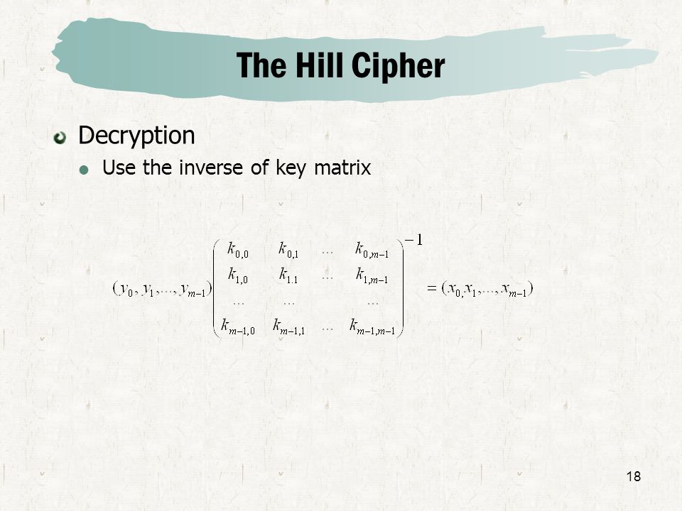 18 The Hill Cipher Decryption Use the inverse of key matrix
