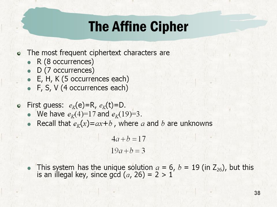 38 The Affine Cipher The most frequent ciphertext characters are R (8 occurrences) D (7 occurrences) E, H, K (5 occurrences each) F, S, V (4 occurrenc