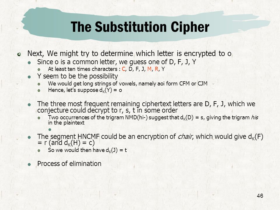 46 The Substitution Cipher Next, We might try to determine which letter is encrypted to o Since o is a common letter, we guess one of D, F, J, Y At le