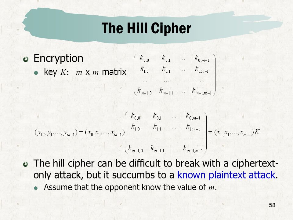 58 The Hill Cipher Encryption key K: m x m matrix The hill cipher can be difficult to break with a ciphertext- only attack, but it succumbs to a known