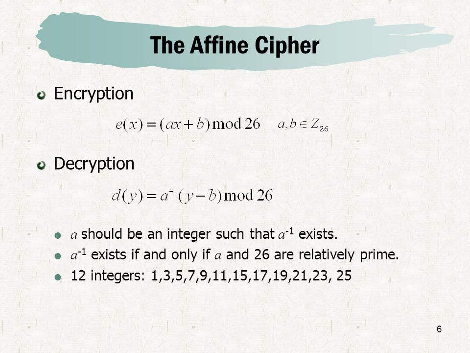 6 The Affine Cipher Encryption Decryption a should be an integer such that a -1 exists. a -1 exists if and only if a and 26 are relatively prime. 12 i