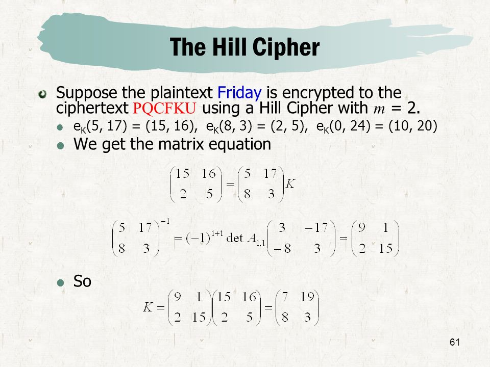 61 The Hill Cipher Suppose the plaintext Friday is encrypted to the ciphertext PQCFKU using a Hill Cipher with m = 2. e K (5, 17) = (15, 16), e K (8,