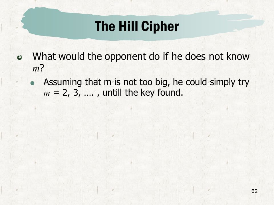 62 What would the opponent do if he does not know m ? Assuming that m is not too big, he could simply try m = 2, 3, …., untill the key found. The Hill