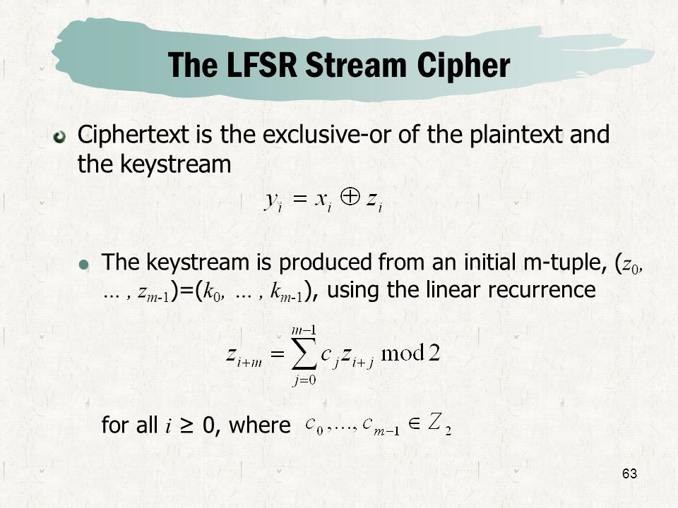 63 The LFSR Stream Cipher Ciphertext is the exclusive-or of the plaintext and the keystream The keystream is produced from an initial m-tuple, ( z 0,
