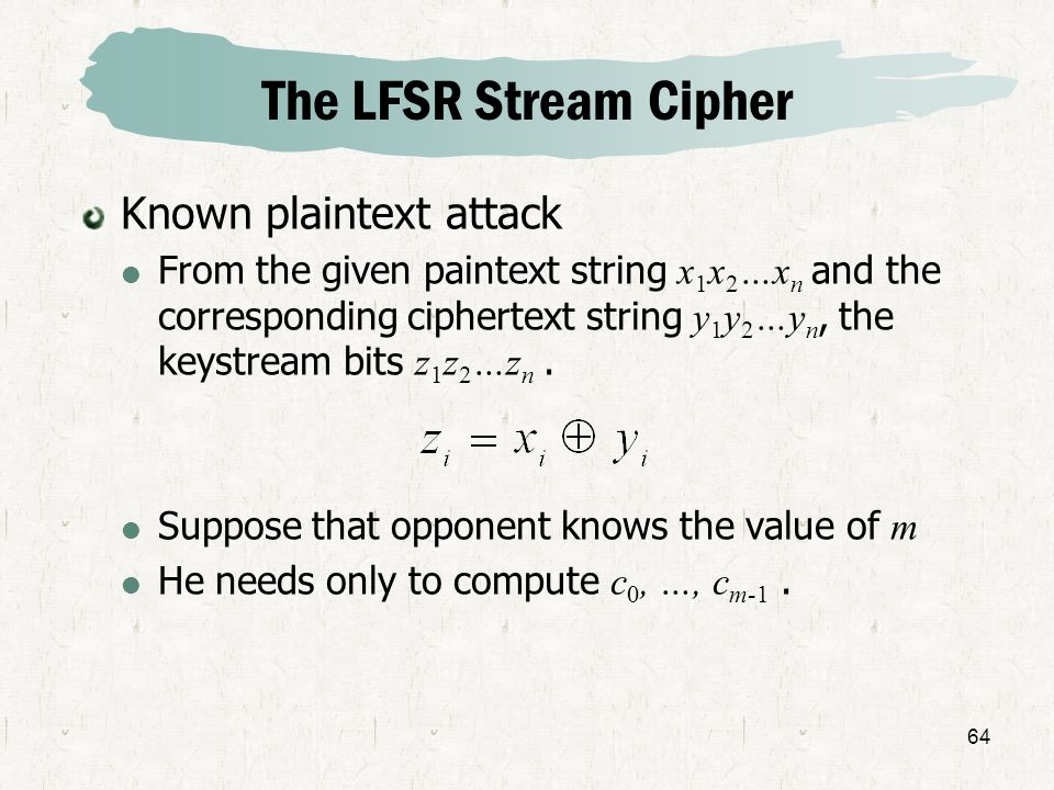 64 The LFSR Stream Cipher Known plaintext attack From the given paintext string x 1 x 2 …x n and the corresponding ciphertext string y 1 y 2 …y n, the