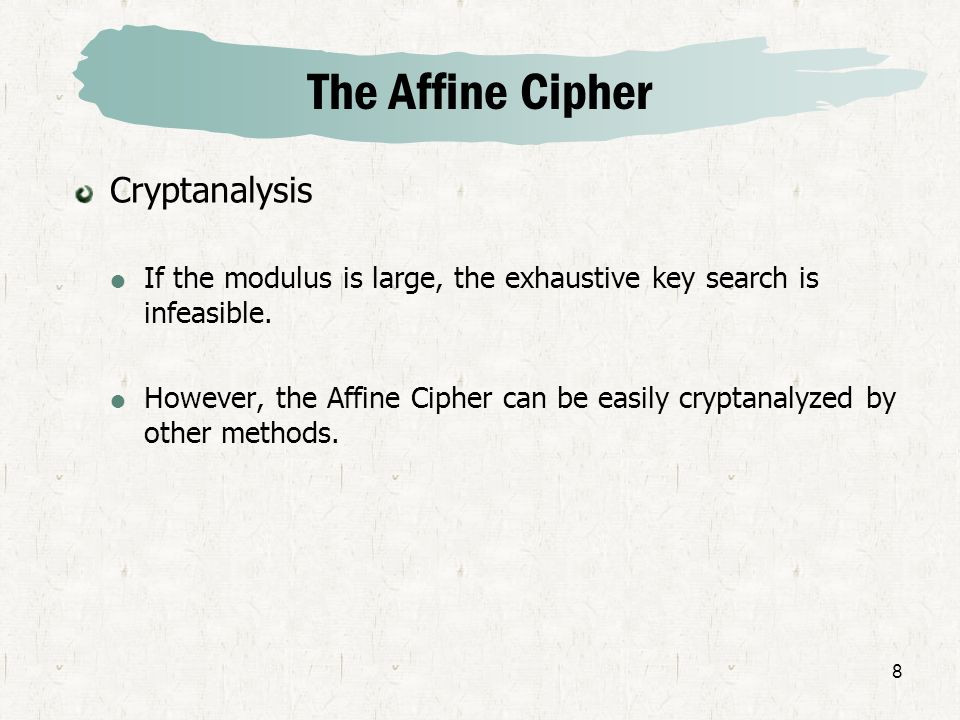8 The Affine Cipher Cryptanalysis If the modulus is large, the exhaustive key search is infeasible. However, the Affine Cipher can be easily cryptanal