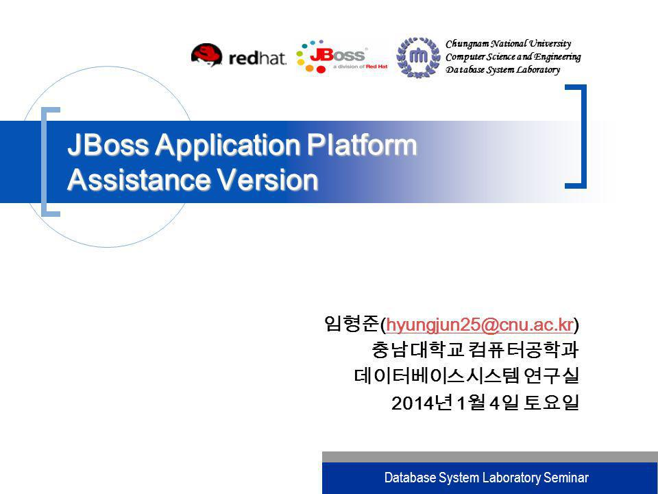 Chungnam National University Computer Science and Engineering Database System Laboratory Database System Laboratory Seminar (hyungjun25@cnu.ac.kr)hyungjun25@cnu.ac.kr 2014 1 4 2014 1 4 2014 1 4 2014 1 4 2014 1 4 2014 1 4 2014 1 4 2014 1 4 JBoss Application Platform Assistance Version