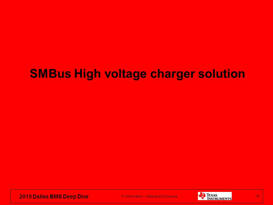 TI Information – Selective Disclosure 2010 Dallas BMS Deep Dive SMBus High voltage charger solution 36