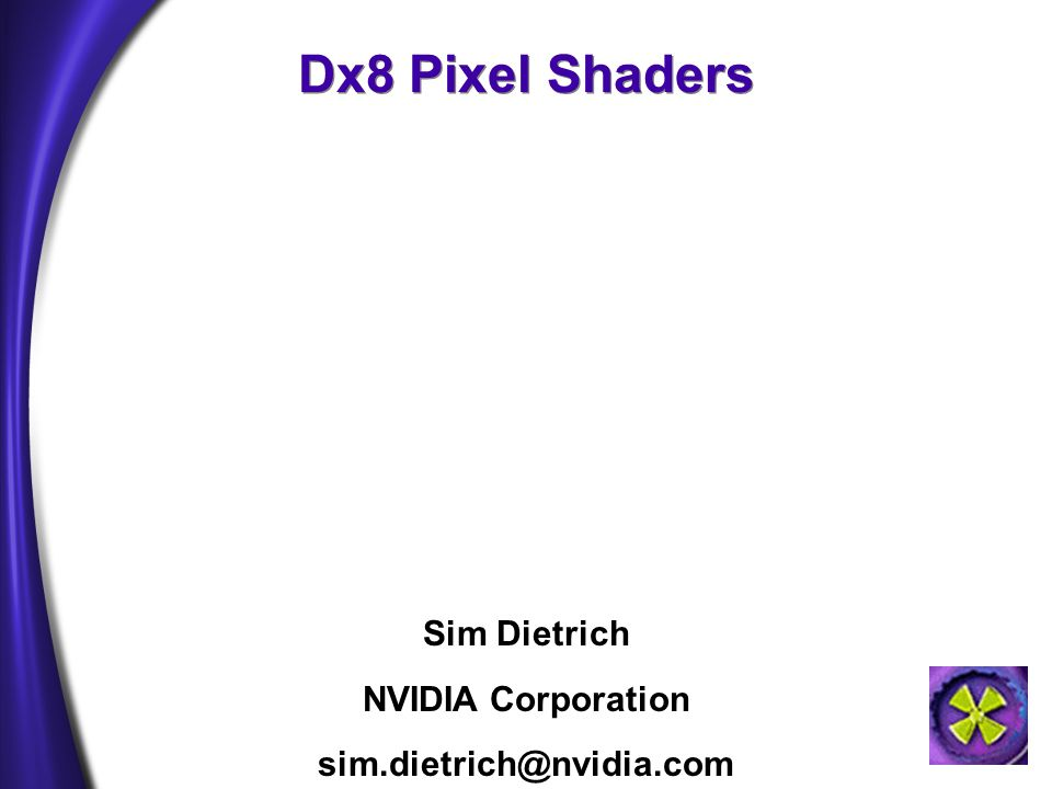 Dx8 Pixel Shaders Sim Dietrich NVIDIA Corporation sim.dietrich@nvidia.com