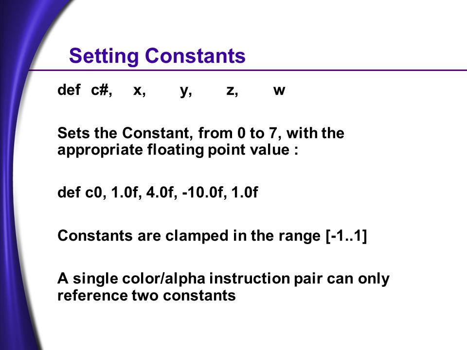 Setting Constants def c#,x,y,z,w Sets the Constant, from 0 to 7, with the appropriate floating point value : def c0, 1.0f, 4.0f, -10.0f, 1.0f Constants are clamped in the range [-1..1] A single color/alpha instruction pair can only reference two constants