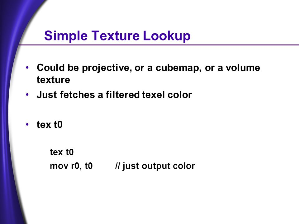 Simple Texture Lookup Could be projective, or a cubemap, or a volume texture Just fetches a filtered texel color tex t0 mov r0, t0// just output color