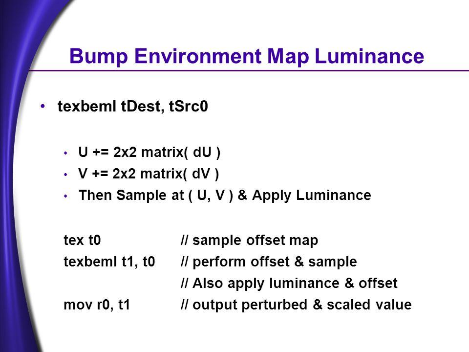 Bump Environment Map Luminance texbeml tDest, tSrc0 U += 2x2 matrix( dU ) V += 2x2 matrix( dV ) Then Sample at ( U, V ) & Apply Luminance tex t0// sample offset map texbeml t1, t0// perform offset & sample // Also apply luminance & offset mov r0, t1// output perturbed & scaled value