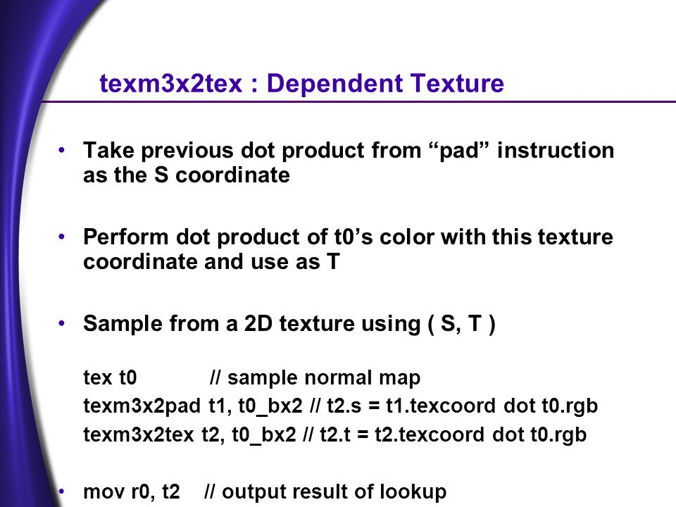texm3x2tex : Dependent Texture Take previous dot product from pad instruction as the S coordinate Perform dot product of t0s color with this texture coordinate and use as T Sample from a 2D texture using ( S, T ) tex t0 // sample normal map texm3x2pad t1, t0_bx2 // t2.s = t1.texcoord dot t0.rgb texm3x2tex t2, t0_bx2 // t2.t = t2.texcoord dot t0.rgb mov r0, t2 // output result of lookup
