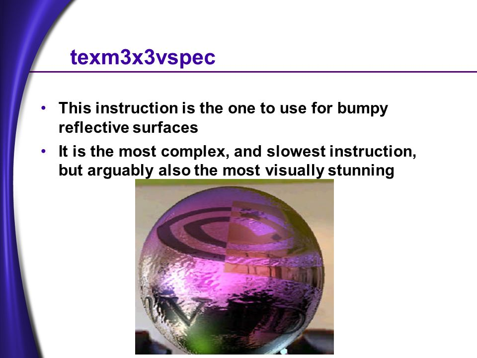 texm3x3vspec This instruction is the one to use for bumpy reflective surfaces It is the most complex, and slowest instruction, but arguably also the most visually stunning