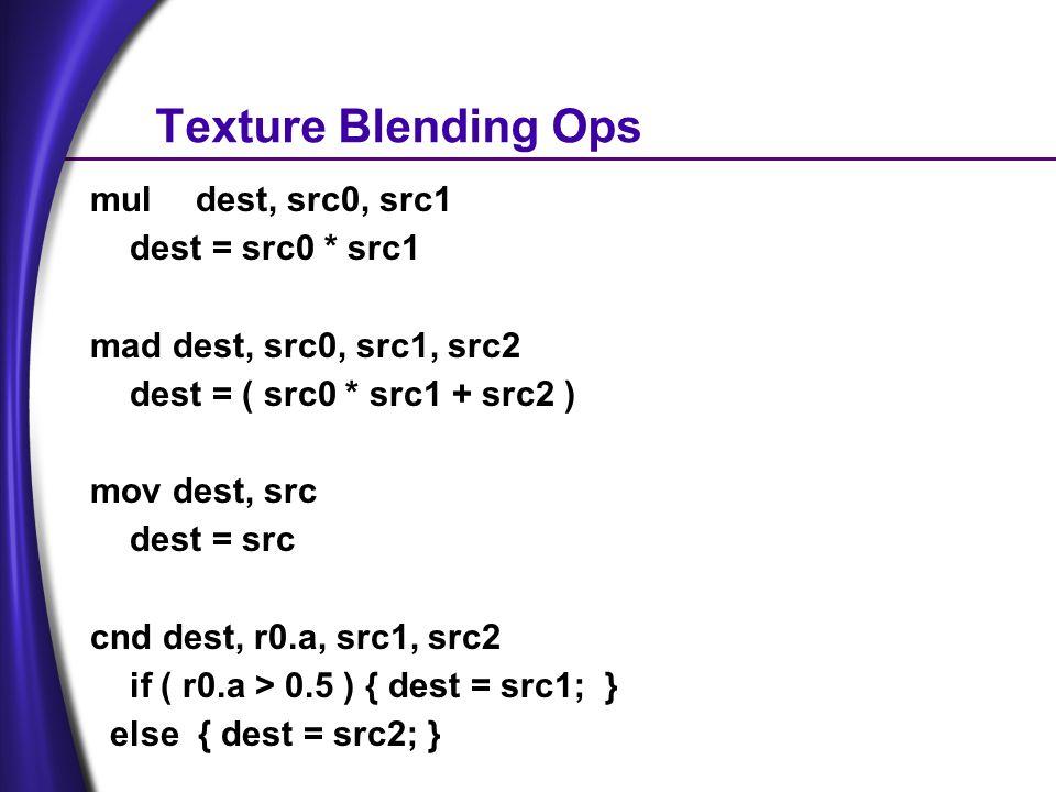 Texture Blending Ops muldest, src0, src1 dest = src0 * src1 mad dest, src0, src1, src2 dest = ( src0 * src1 + src2 ) mov dest, src dest = src cnd dest, r0.a, src1, src2 if ( r0.a > 0.5 ) { dest = src1; } else { dest = src2; }