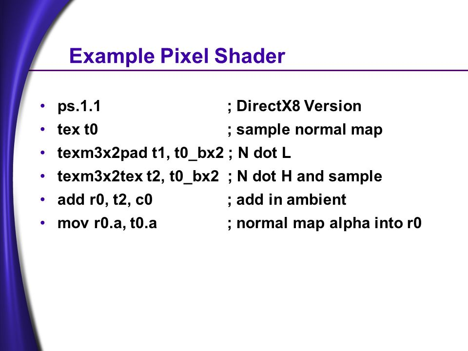 Example Pixel Shader ps.1.1; DirectX8 Version tex t0 ; sample normal map texm3x2pad t1, t0_bx2 ; N dot L texm3x2tex t2, t0_bx2 ; N dot H and sample add r0, t2, c0; add in ambient mov r0.a, t0.a; normal map alpha into r0