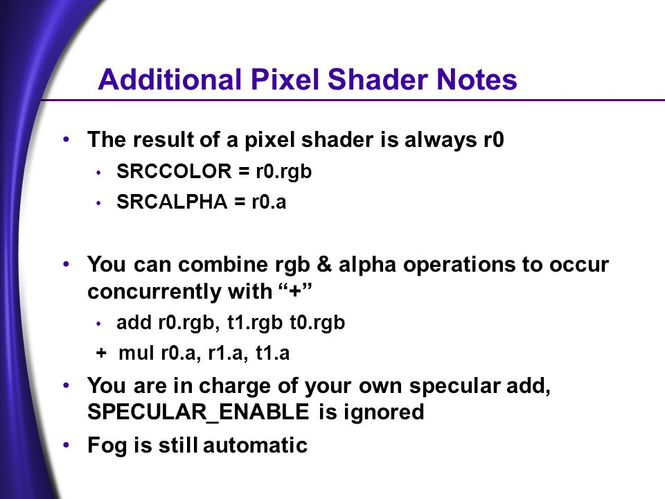 Additional Pixel Shader Notes The result of a pixel shader is always r0 SRCCOLOR = r0.rgb SRCALPHA = r0.a You can combine rgb & alpha operations to occur concurrently with + add r0.rgb, t1.rgb t0.rgb + mul r0.a, r1.a, t1.a You are in charge of your own specular add, SPECULAR_ENABLE is ignored Fog is still automatic