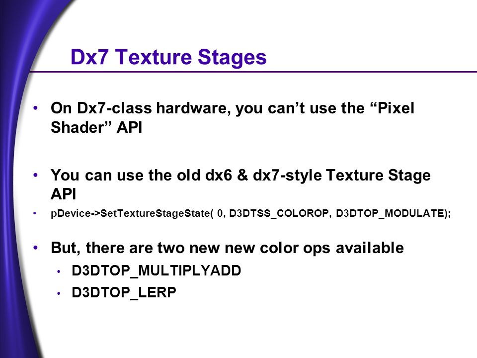 Dx7 Texture Stages On Dx7-class hardware, you cant use the Pixel Shader API You can use the old dx6 & dx7-style Texture Stage API pDevice->SetTextureStageState( 0, D3DTSS_COLOROP, D3DTOP_MODULATE); But, there are two new new color ops available D3DTOP_MULTIPLYADD D3DTOP_LERP