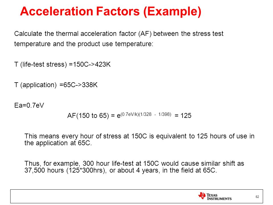 62 Acceleration Factors (Example) Calculate the thermal acceleration factor (AF) between the stress test temperature and the product use temperature: