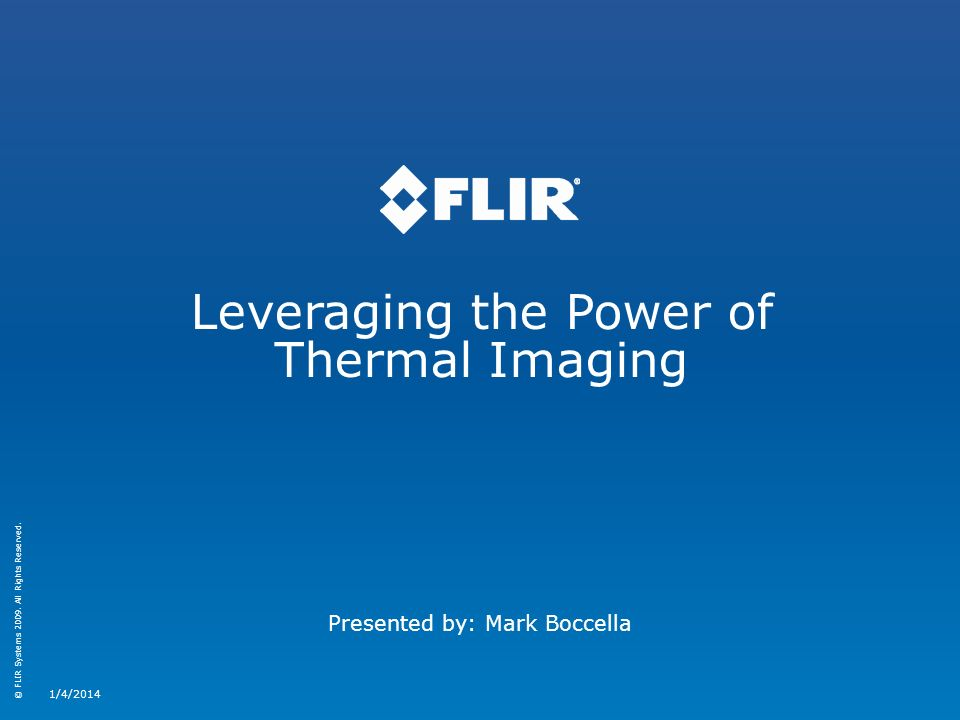 © FLIR Systems 2009. All Rights Reserved. Leveraging the Power of Thermal Imaging 1/4/2014 Presented by: Mark Boccella
