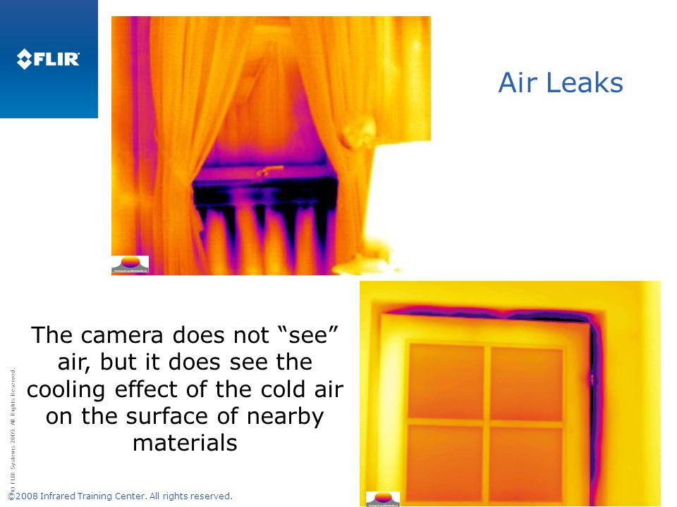 © FLIR Systems 2009. All Rights Reserved. Air Leaks The camera does not see air, but it does see the cooling effect of the cold air on the surface of