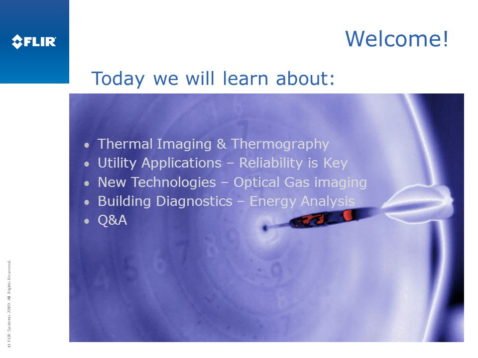 © FLIR Systems 2009. All Rights Reserved. Welcome! Thermal Imaging & Thermography Utility Applications – Reliability is Key New Technologies – Optical