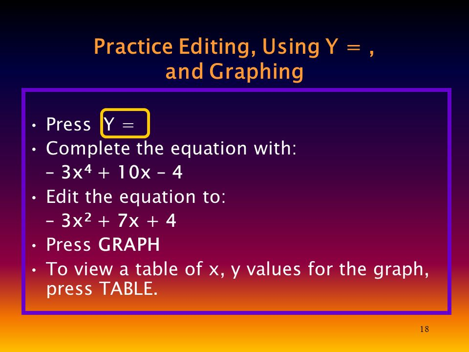 18 Practice Editing, Using Y =, and Graphing Press Y = Complete the equation with: – 3x 4 + 10x – 4 Edit the equation to: – 3x 2 + 7x + 4 Press GRAPH