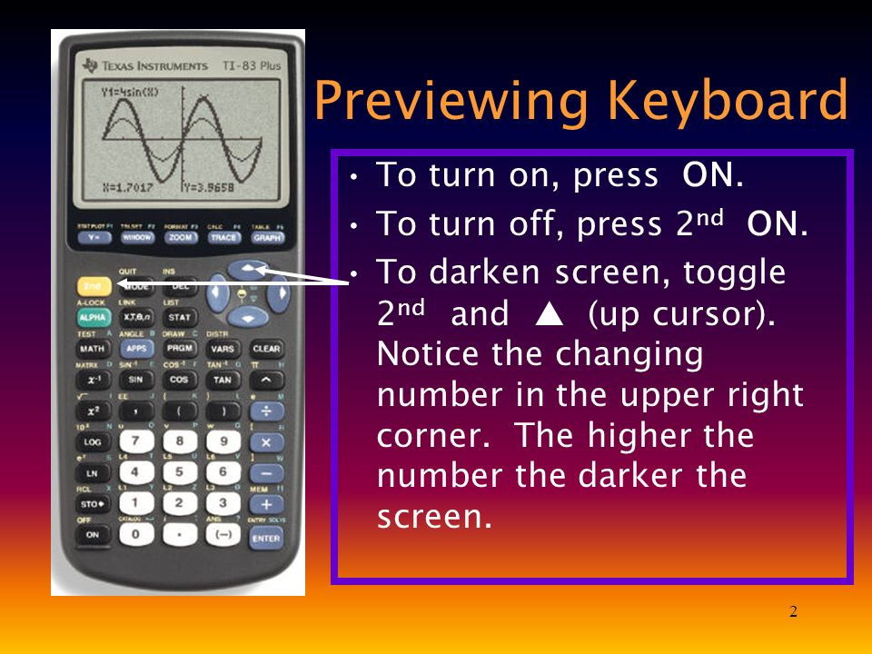 2 Previewing Keyboard To turn on, press ON. To turn off, press 2 nd ON. To darken screen, toggle 2 nd and (up cursor). Notice the changing number in t