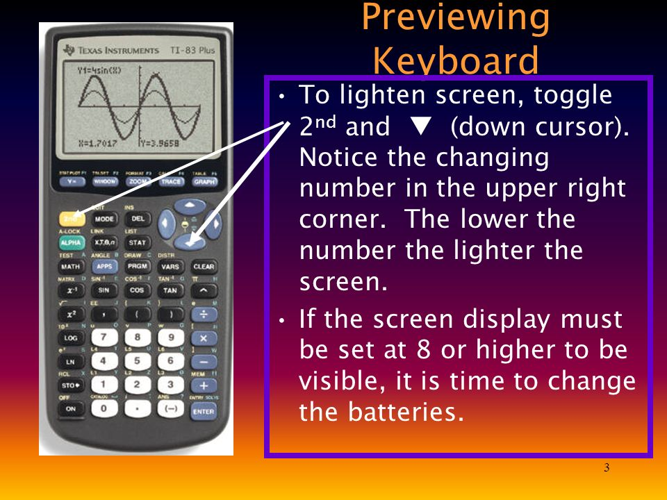 3 Previewing Keyboard To lighten screen, toggle 2 nd and (down cursor). Notice the changing number in the upper right corner. The lower the number the