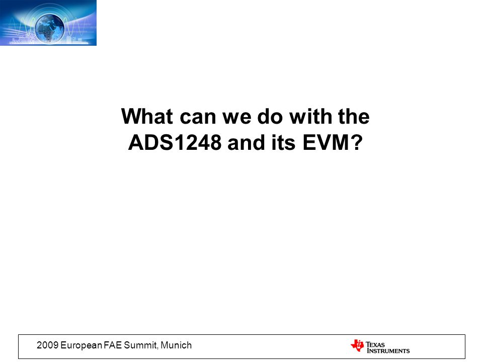 2009 European FAE Summit, Munich What can we do with the ADS1248 and its EVM?