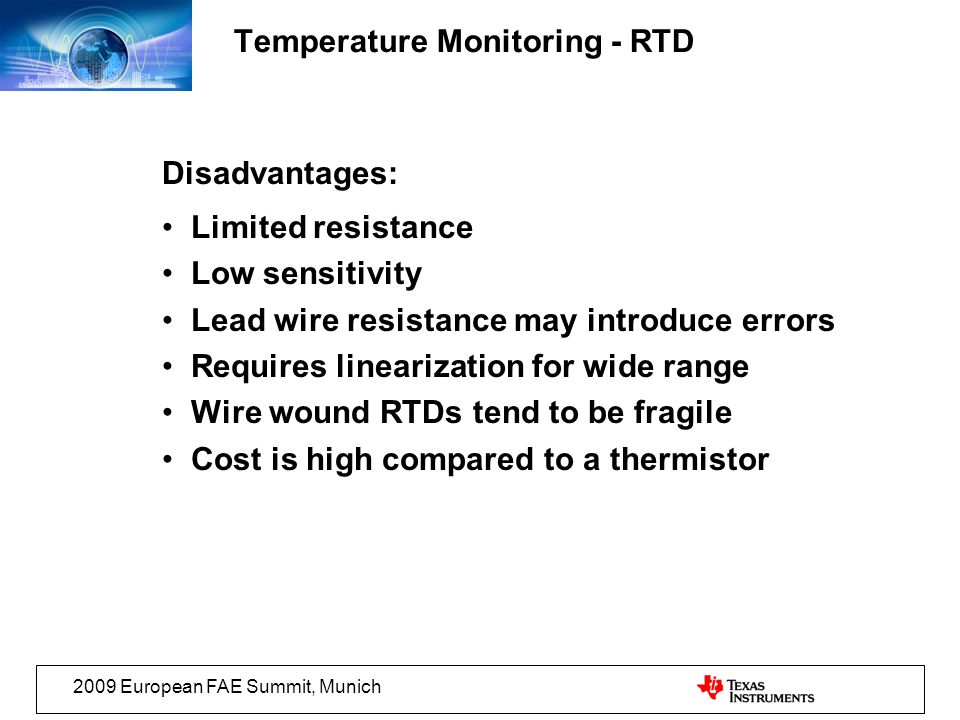 2009 European FAE Summit, Munich Disadvantages: Limited resistance Low sensitivity Lead wire resistance may introduce errors Requires linearization for wide range Wire wound RTDs tend to be fragile Cost is high compared to a thermistor Temperature Monitoring - RTD