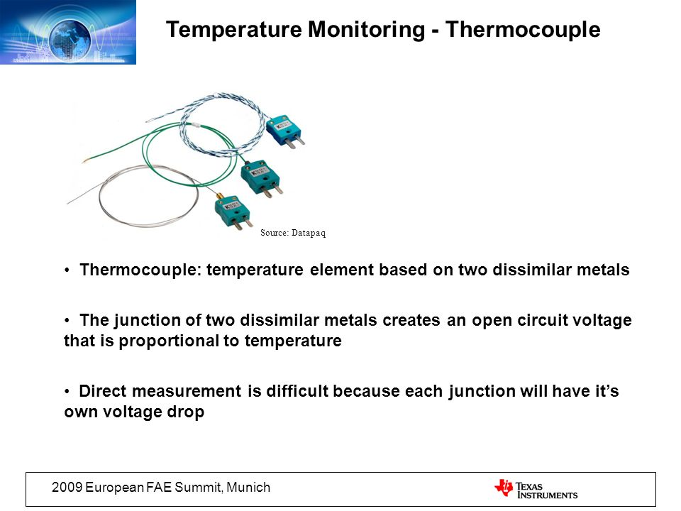 2009 European FAE Summit, Munich Temperature Monitoring - Thermocouple Source: Datapaq Thermocouple: temperature element based on two dissimilar metals The junction of two dissimilar metals creates an open circuit voltage that is proportional to temperature Direct measurement is difficult because each junction will have its own voltage drop