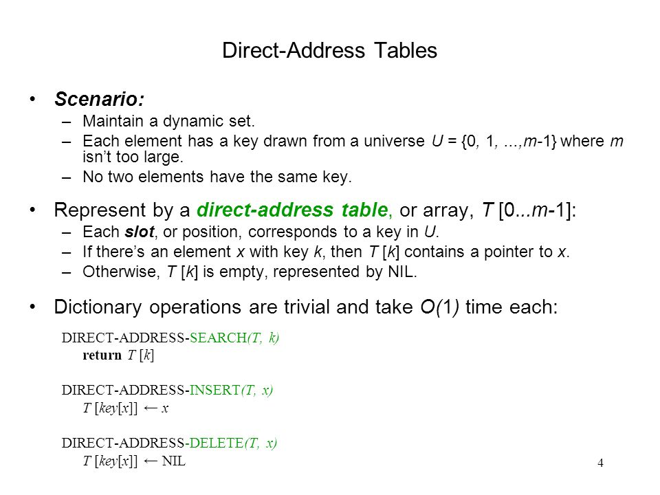 4 Direct-Address Tables Scenario: –Maintain a dynamic set. –Each element has a key drawn from a universe U = {0, 1,...,m-1} where m isnt too large. –N