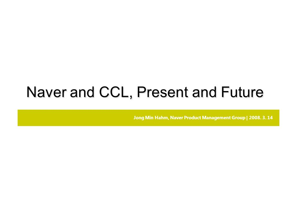 Jong Min Hahm, Naver Product Management Group | 2008. 3. 14 Naver and CCL, Present and Future