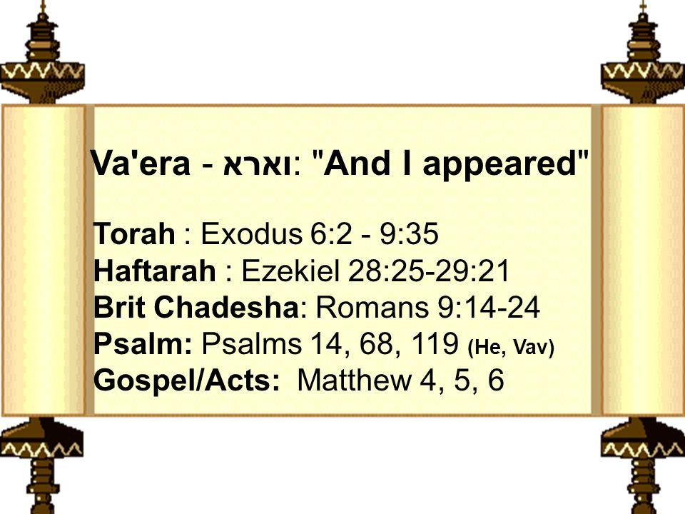 Torah : Exodus 6:2 - 9:35 Haftarah : Ezekiel 28:25-29:21 Brit Chadesha: Romans 9:14-24 Psalm: Psalms 14, 68, 119 (He, Vav) Gospel/Acts: Matthew 4, 5, 6 Va era - וארא: And I appeared