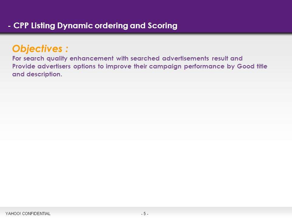 - 5 - - CPP Listing Dynamic ordering and Scoring YAHOO! CONFIDENTIAL Objectives : For search quality enhancement with searched advertisements result a