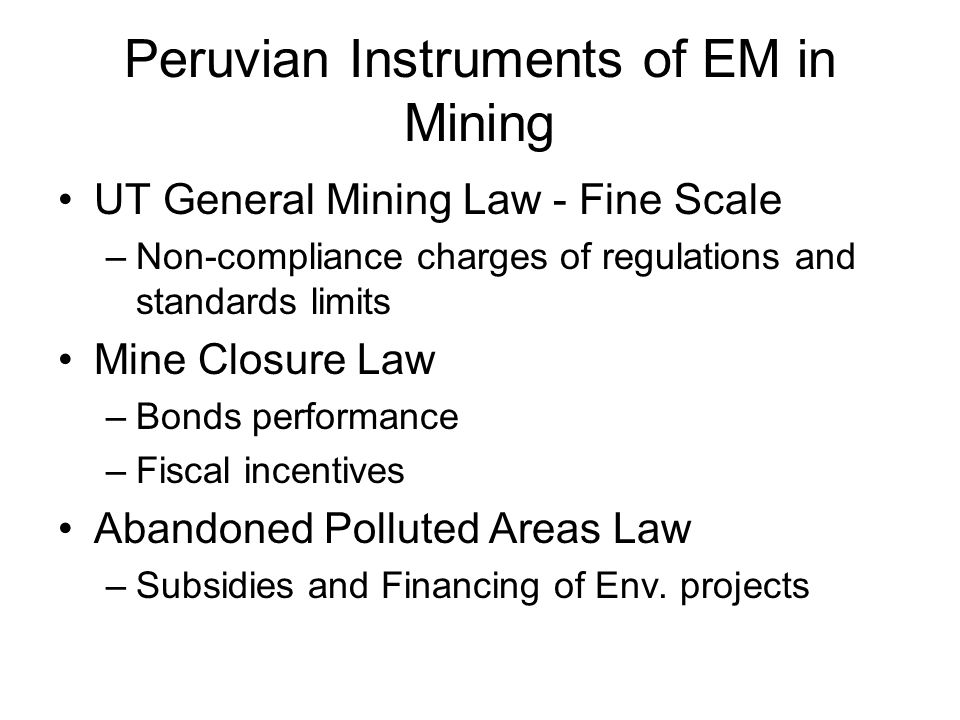Peruvian Instruments of EM in Mining UT General Mining Law - Fine Scale –Non-compliance charges of regulations and standards limits Mine Closure Law –
