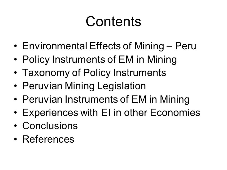 Contents Environmental Effects of Mining – Peru Policy Instruments of EM in Mining Taxonomy of Policy Instruments Peruvian Mining Legislation Peruvian