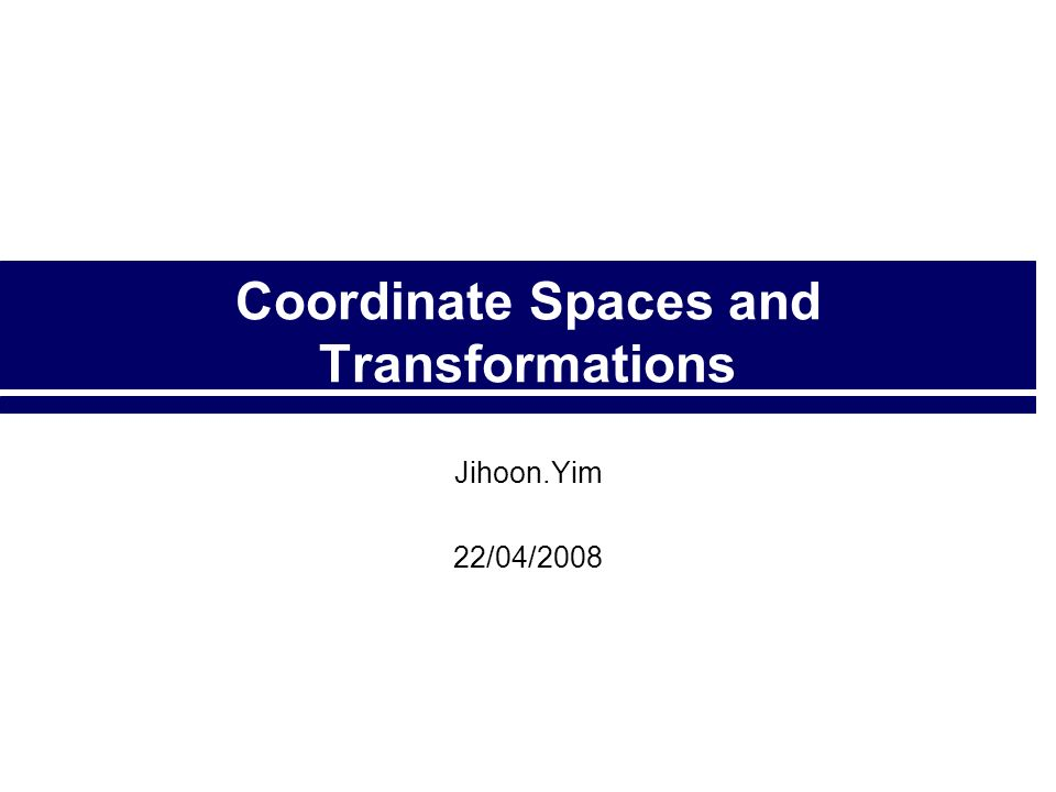 Coordinate Spaces and Transformations Jihoon.Yim 22/04/2008