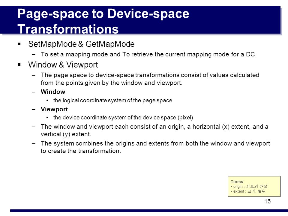 15 Page-space to Device-space Transformations SetMapMode & GetMapMode –To set a mapping mode and To retrieve the current mapping mode for a DC Window & Viewport –The page space to device-space transformations consist of values calculated from the points given by the window and viewport.