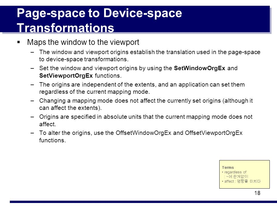 18 Page-space to Device-space Transformations Maps the window to the viewport –The window and viewport origins establish the translation used in the p