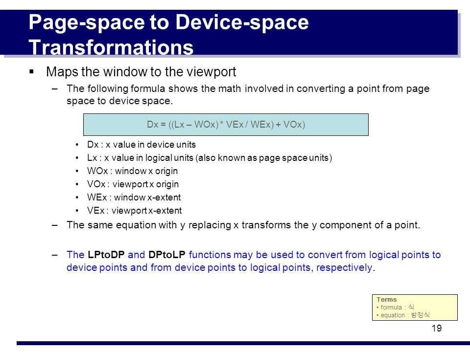 19 Page-space to Device-space Transformations Maps the window to the viewport –The following formula shows the math involved in converting a point fro