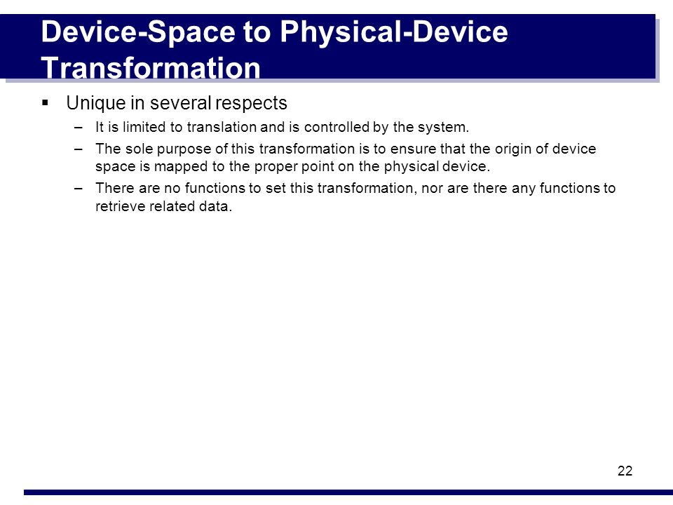 22 Device-Space to Physical-Device Transformation Unique in several respects –It is limited to translation and is controlled by the system.